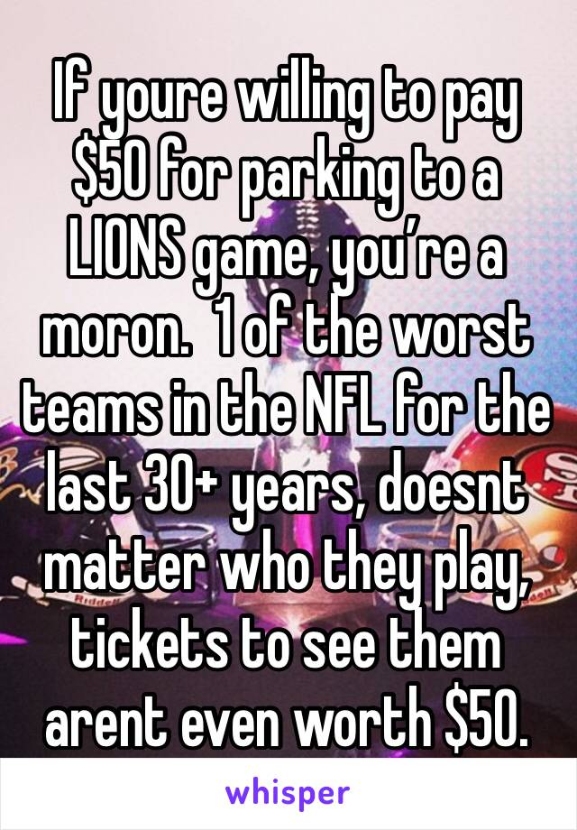 If youre willing to pay $50 for parking to a LIONS game, you're a moron.  1 of the worst teams in the NFL for the last 30+ years, doesnt matter who they play, tickets to see them arent even worth $50.