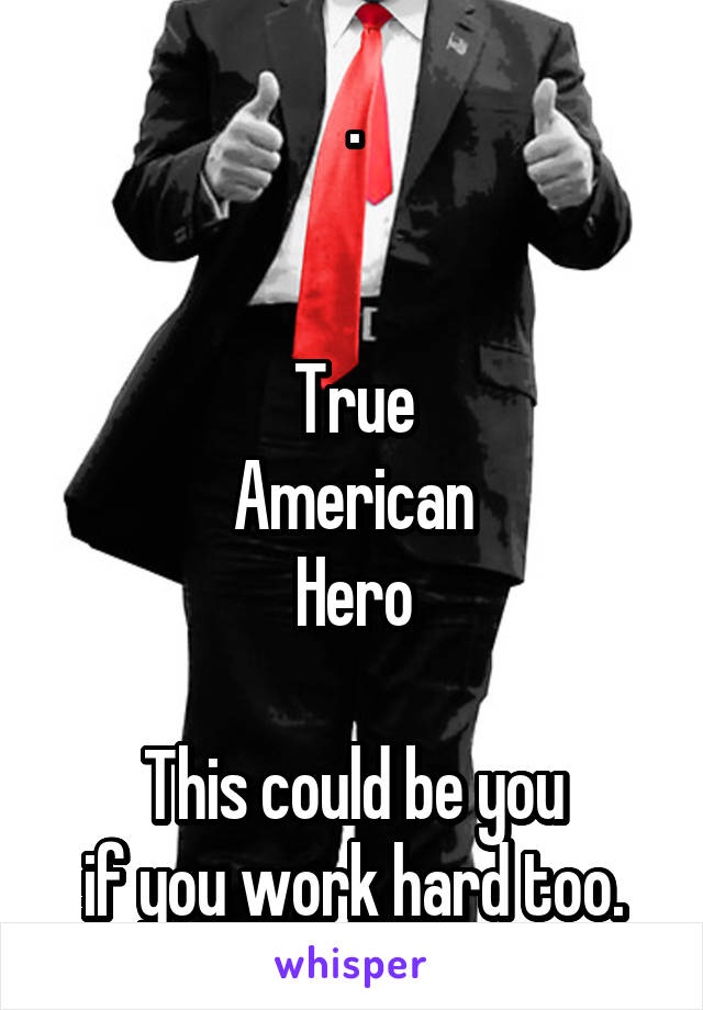.   True American Hero  This could be you if you work hard too.