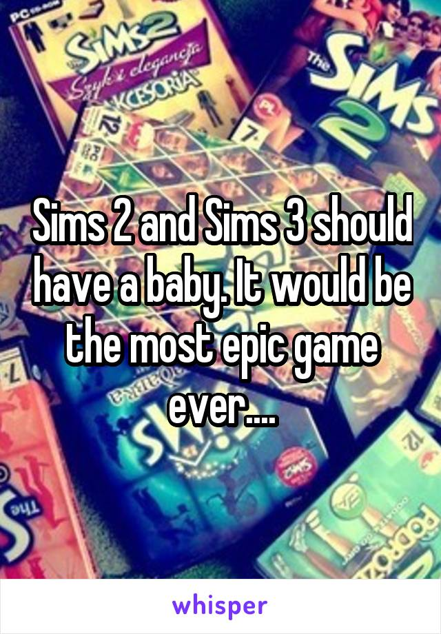 Sims 2 and Sims 3 should have a baby. It would be the most epic game ever....