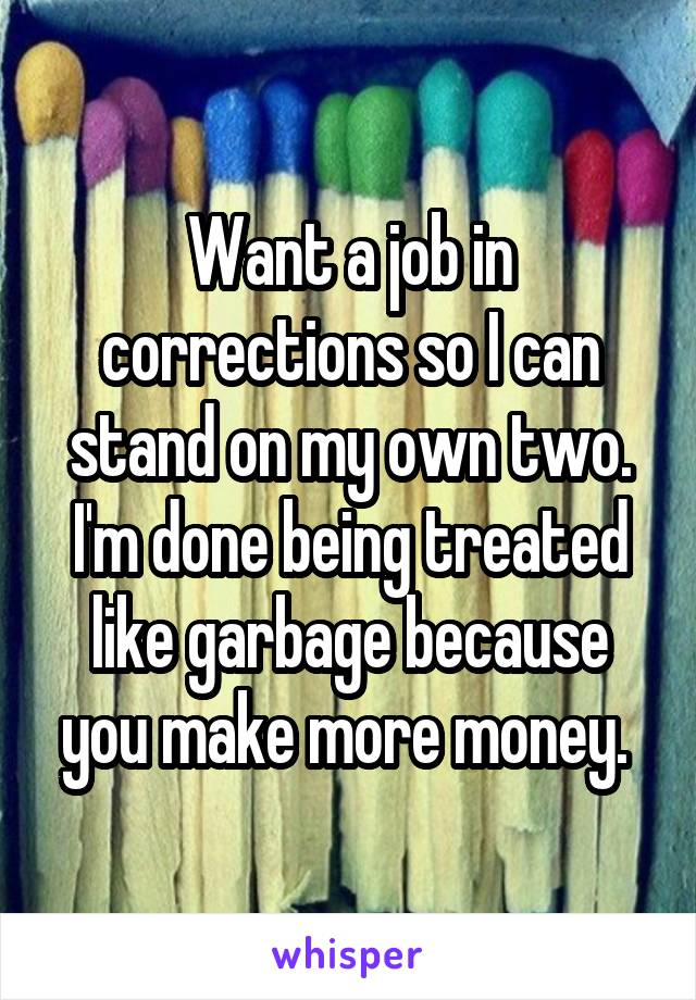 Want a job in corrections so I can stand on my own two. I'm done being treated like garbage because you make more money.