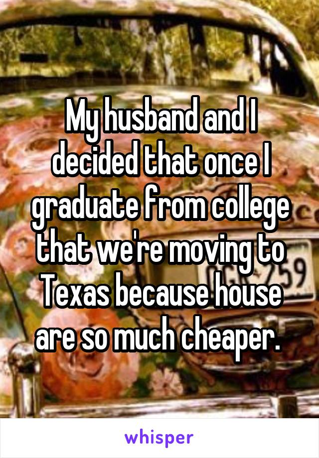 My husband and I decided that once I graduate from college that we're moving to Texas because house are so much cheaper.