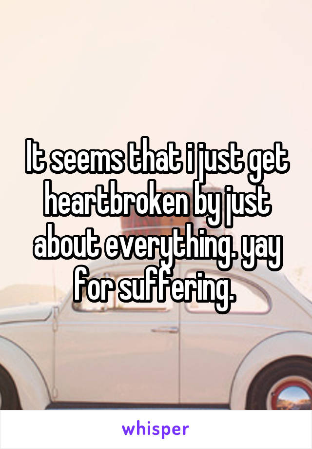 It seems that i just get heartbroken by just about everything. yay for suffering.