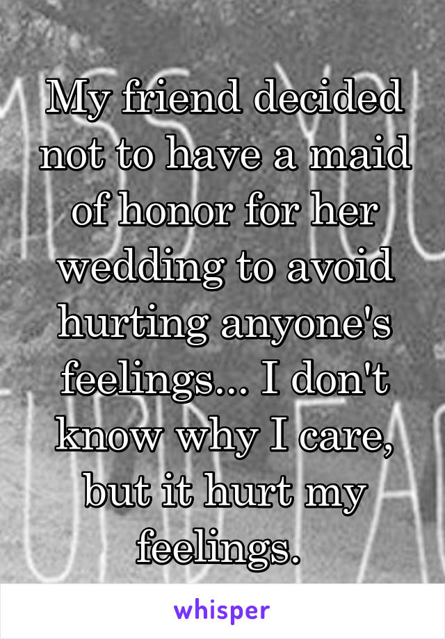 My friend decided not to have a maid of honor for her wedding to avoid hurting anyone's feelings... I don't know why I care, but it hurt my feelings.