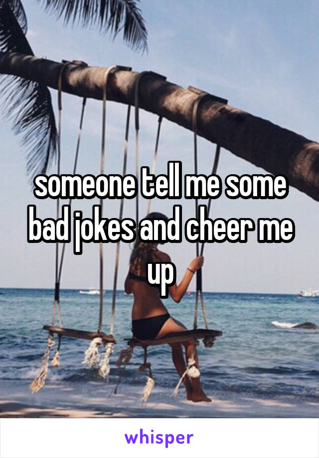 someone tell me some bad jokes and cheer me up