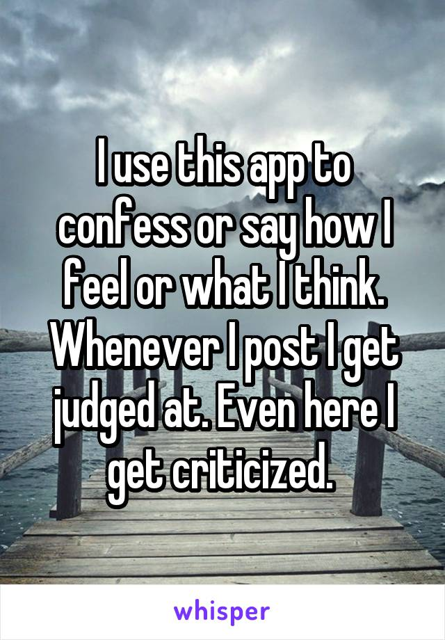 I use this app to confess or say how I feel or what I think. Whenever I post I get judged at. Even here I get criticized.