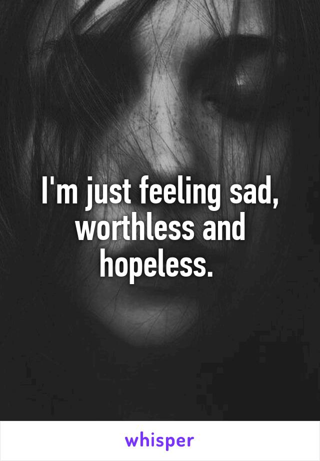 I'm just feeling sad, worthless and hopeless.