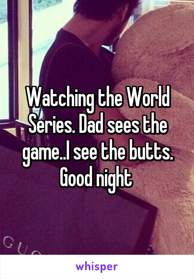 Watching the World Series. Dad sees the game..I see the butts. Good night