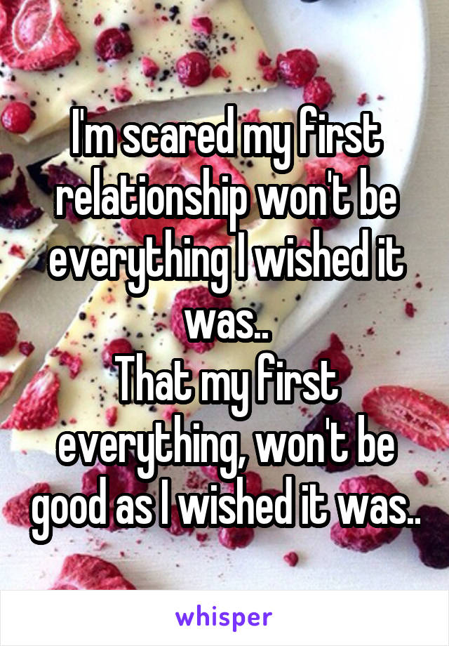 I'm scared my first relationship won't be everything I wished it was.. That my first everything, won't be good as I wished it was..