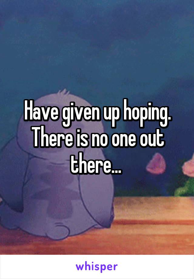 Have given up hoping. There is no one out there...