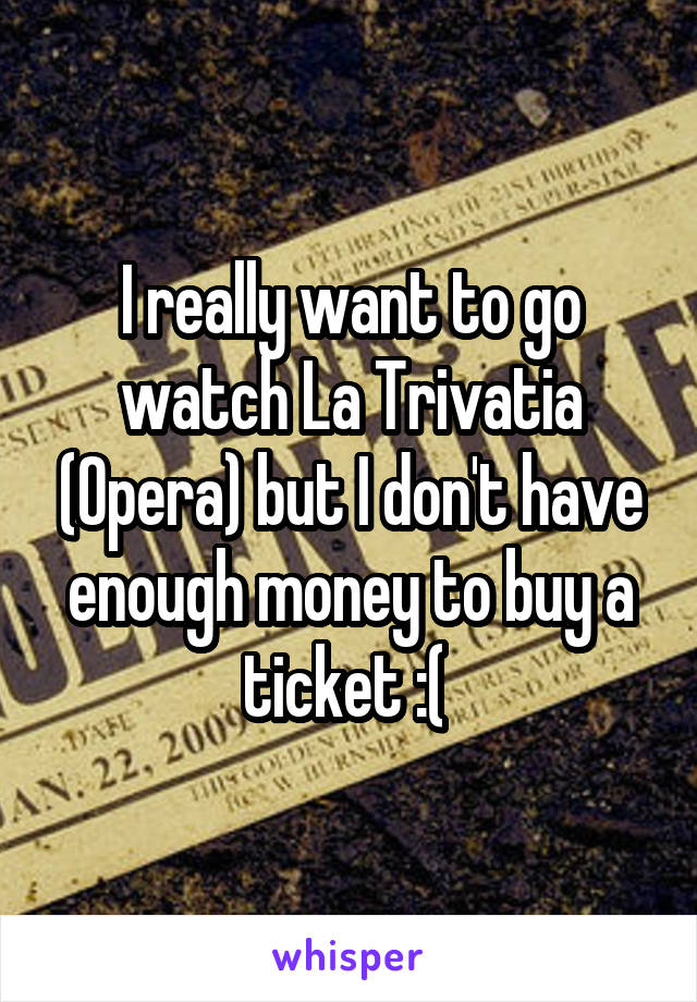 I really want to go watch La Trivatia (Opera) but I don't have enough money to buy a ticket :(