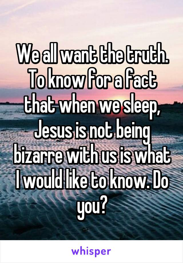 We all want the truth. To know for a fact that when we sleep, Jesus is not being bizarre with us is what I would like to know. Do you?