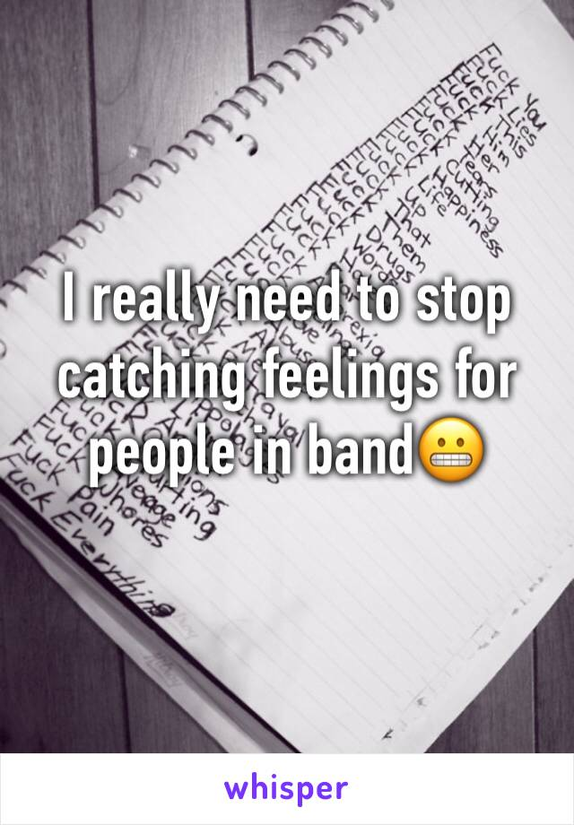 I really need to stop catching feelings for people in band😬