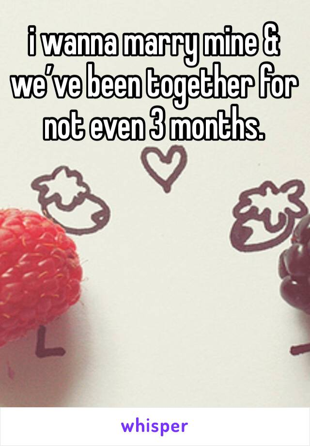 i wanna marry mine & we've been together for not even 3 months.