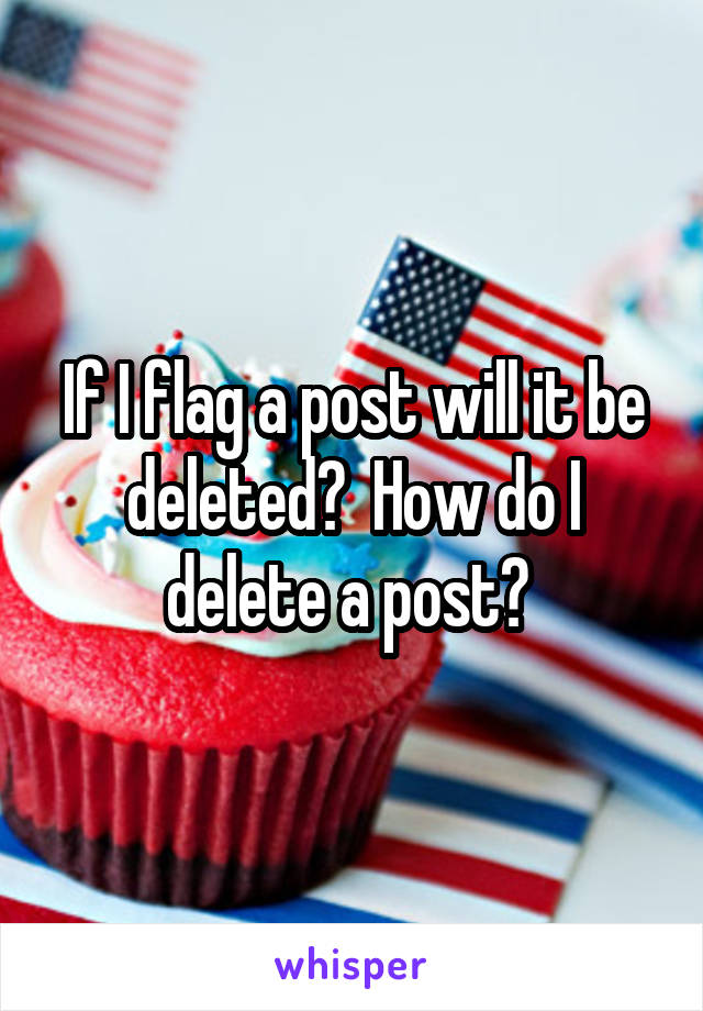 If I flag a post will it be deleted?  How do I delete a post?