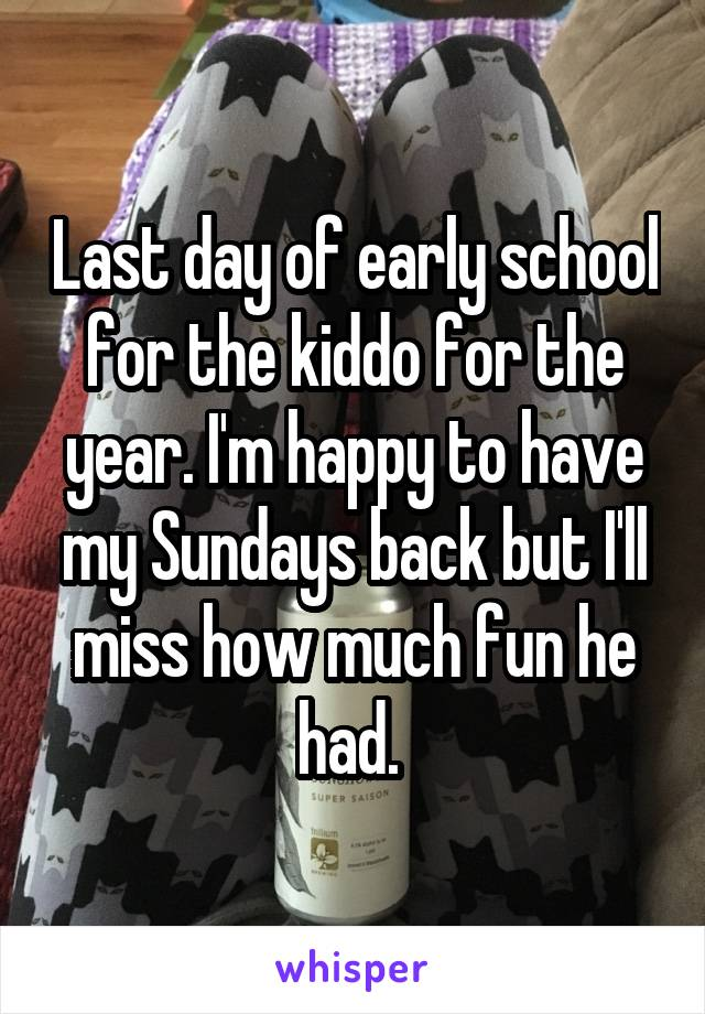 Last day of early school for the kiddo for the year. I'm happy to have my Sundays back but I'll miss how much fun he had.