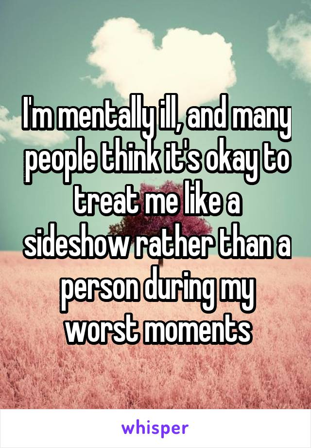 I'm mentally ill, and many people think it's okay to treat me like a sideshow rather than a person during my worst moments