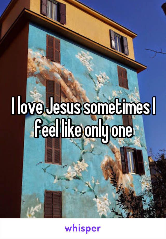 I love Jesus sometimes I feel like only one