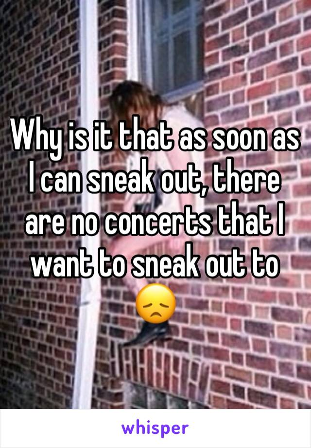 Why is it that as soon as I can sneak out, there are no concerts that I want to sneak out to 😞