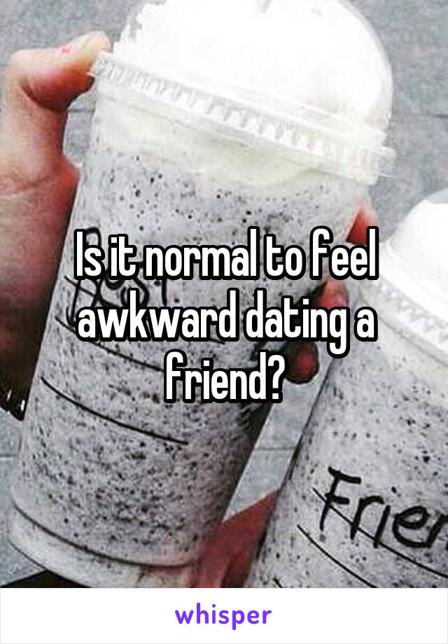 Is it normal to feel awkward dating a friend?