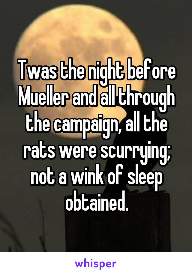 Twas the night before Mueller and all through the campaign, all the rats were scurrying; not a wink of sleep obtained.