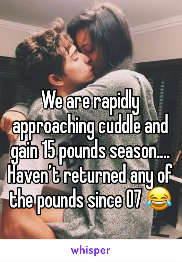 We are rapidly approaching cuddle and gain 15 pounds season.... Haven't returned any of the pounds since 07 😂