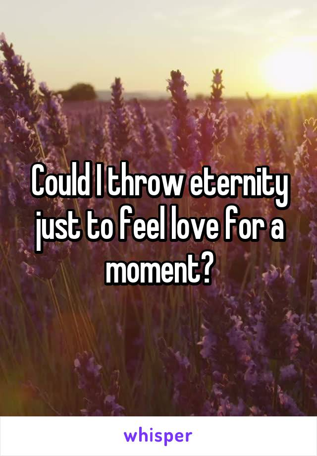 Could I throw eternity just to feel love for a moment?