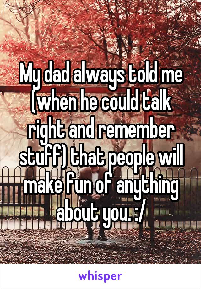 My dad always told me (when he could talk right and remember stuff) that people will make fun of anything about you. :/
