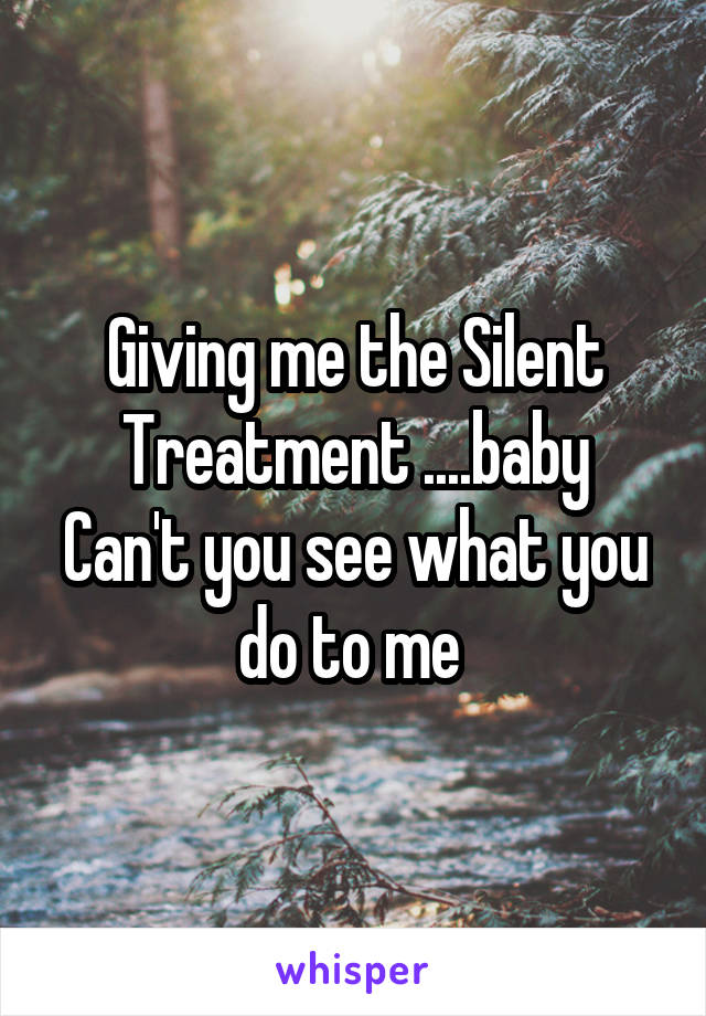 Giving me the Silent Treatment ....baby Can't you see what you do to me