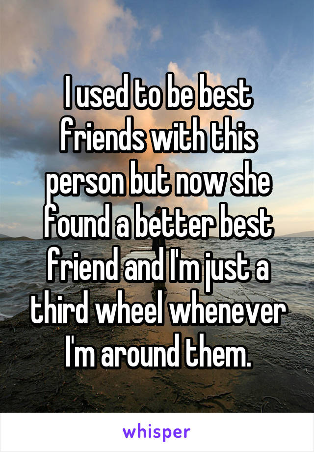 I used to be best friends with this person but now she found a better best friend and I'm just a third wheel whenever I'm around them.