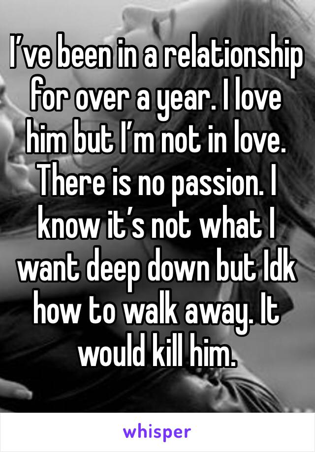 I've been in a relationship for over a year. I love him but I'm not in love. There is no passion. I know it's not what I want deep down but Idk how to walk away. It would kill him.