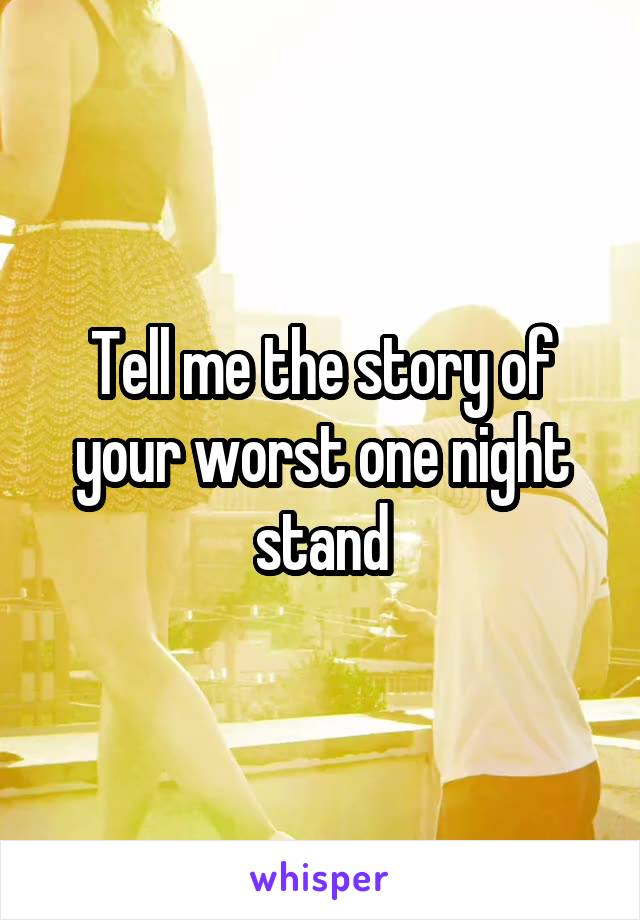 Tell me the story of your worst one night stand