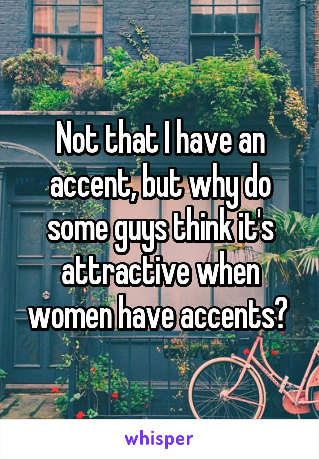 Not that I have an accent, but why do some guys think it's attractive when women have accents?