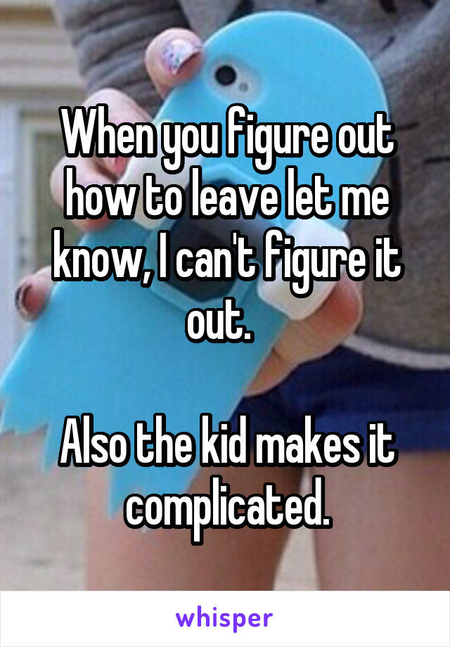 When you figure out how to leave let me know, I can't figure it out.    Also the kid makes it complicated.