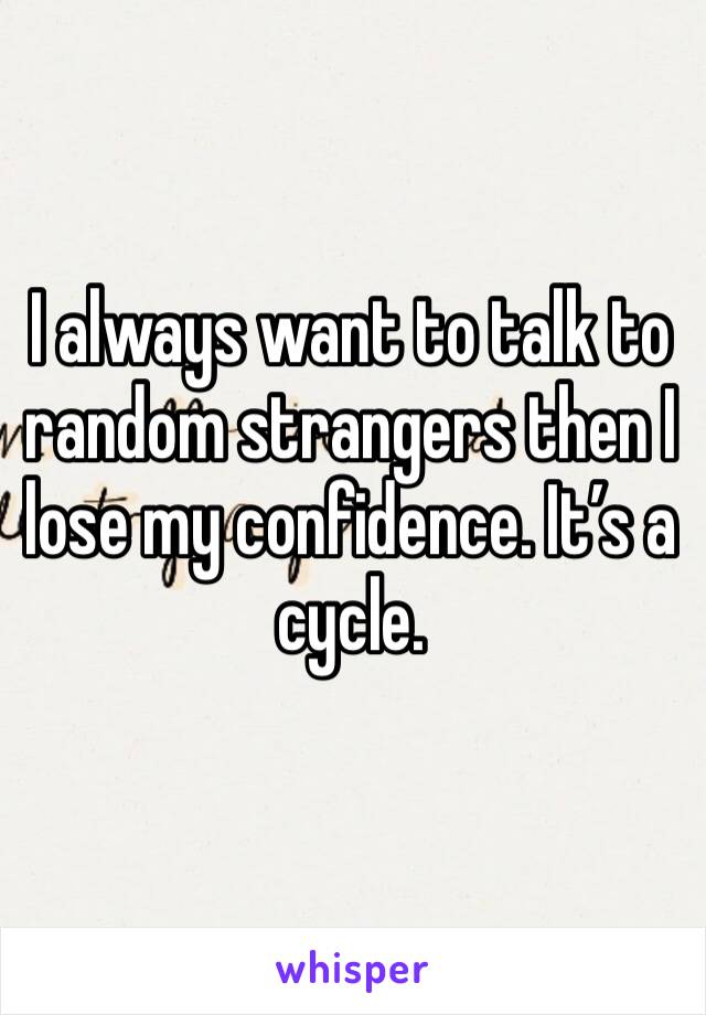 I always want to talk to random strangers then I lose my confidence. It's a cycle.