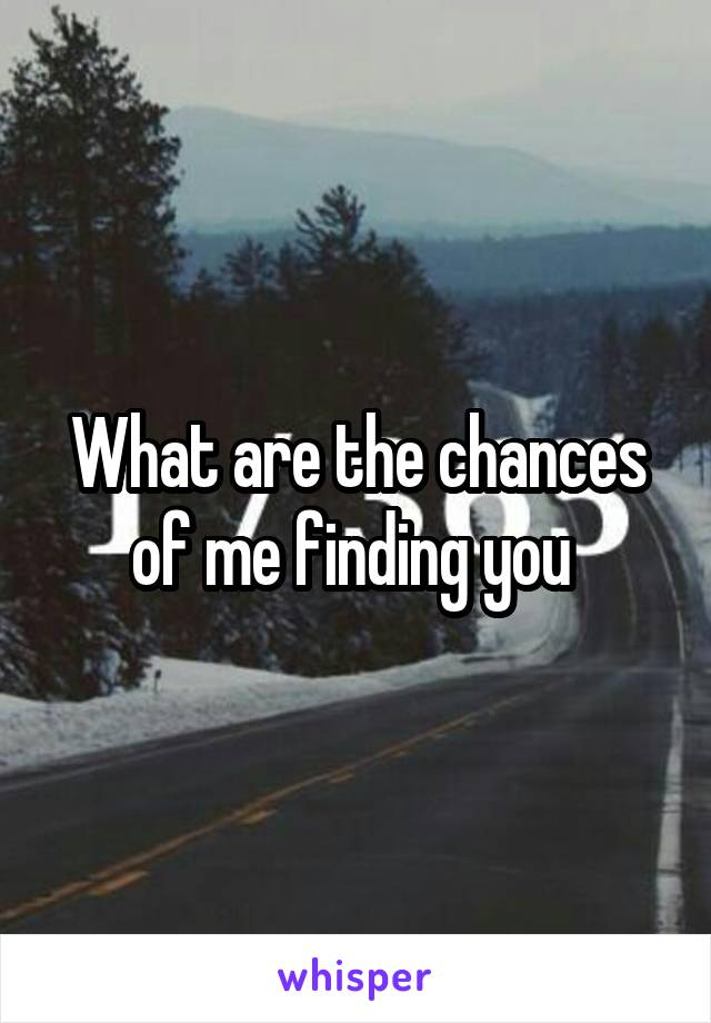 What are the chances of me finding you