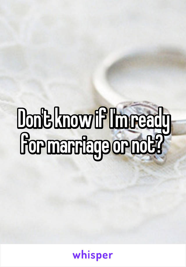 Don't know if I'm ready for marriage or not?