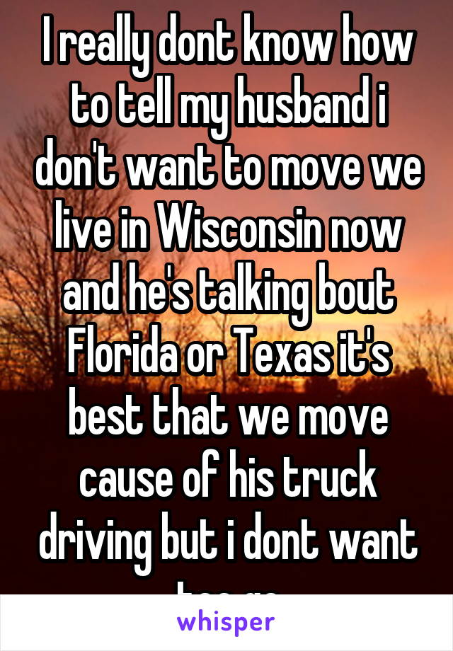 I really dont know how to tell my husband i don't want to move we live in Wisconsin now and he's talking bout Florida or Texas it's best that we move cause of his truck driving but i dont want too go