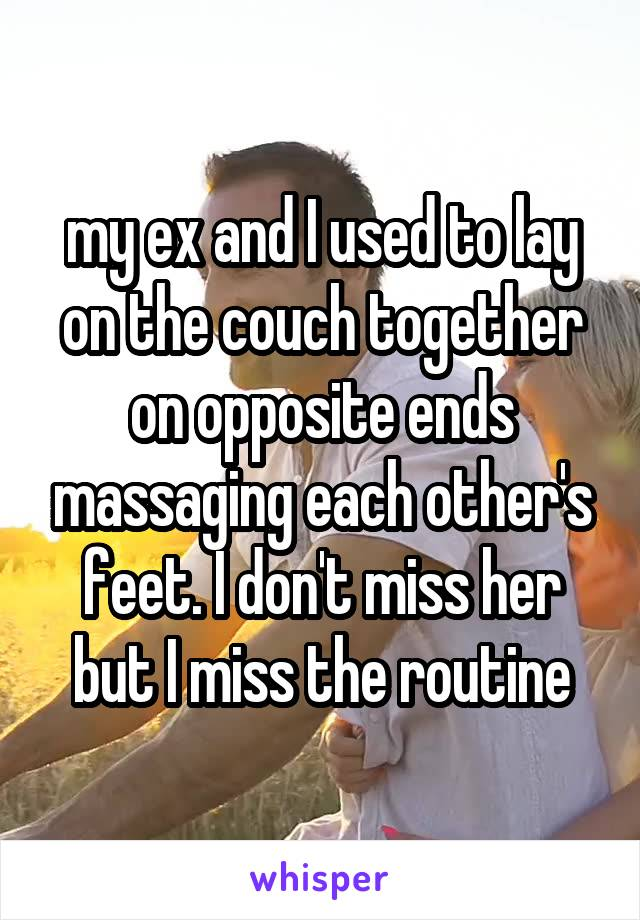 my ex and I used to lay on the couch together on opposite ends massaging each other's feet. I don't miss her but I miss the routine