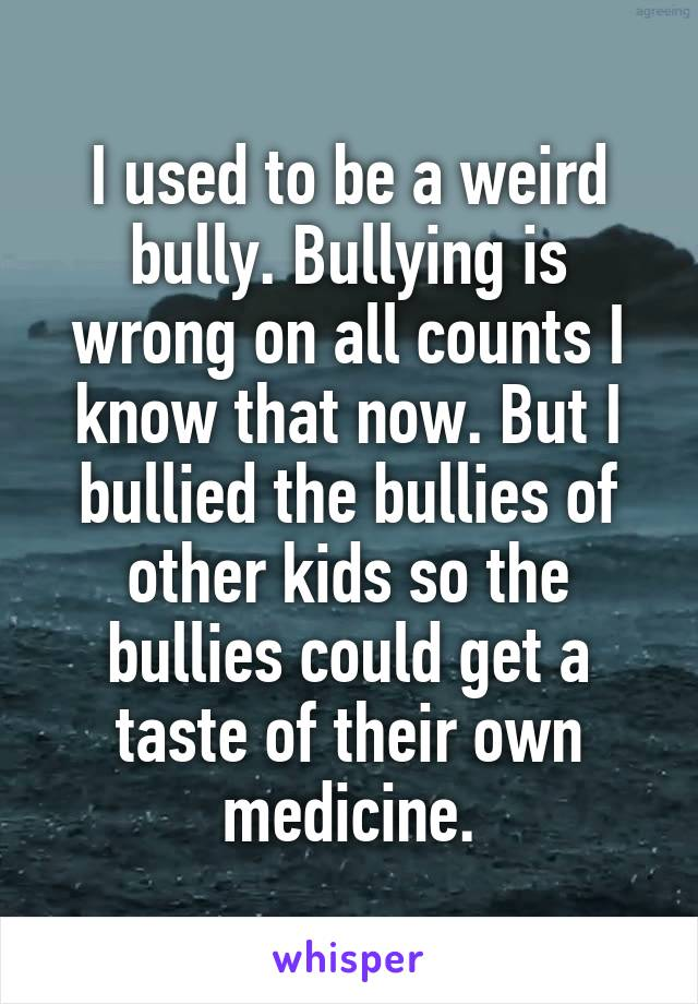 I used to be a weird bully. Bullying is wrong on all counts I know that now. But I bullied the bullies of other kids so the bullies could get a taste of their own medicine.