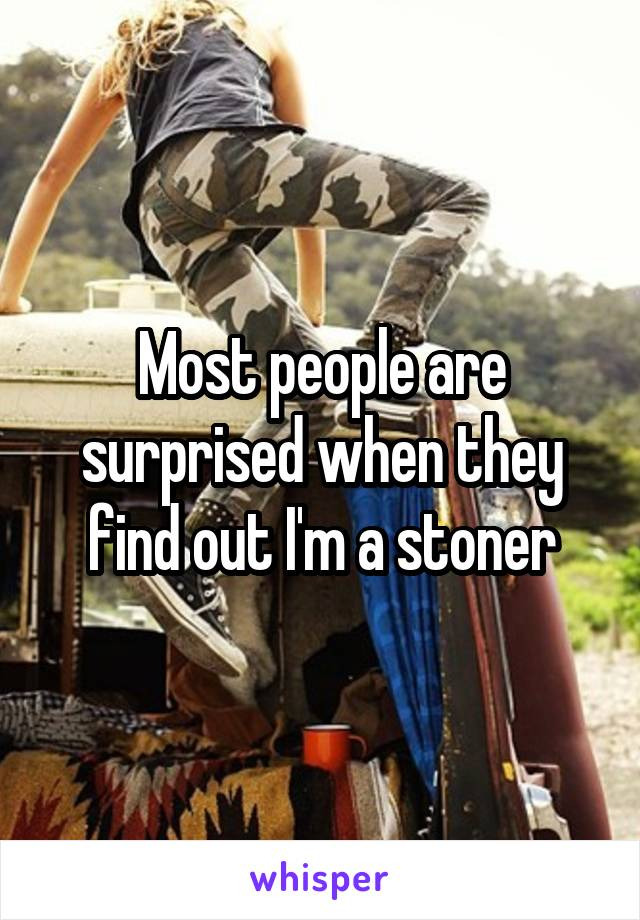 Most people are surprised when they find out I'm a stoner