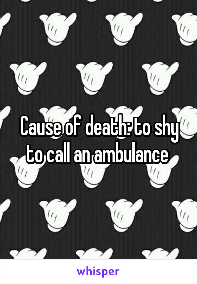 Cause of death: to shy to call an ambulance