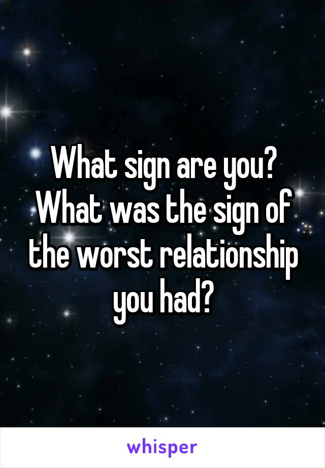 What sign are you? What was the sign of the worst relationship you had?