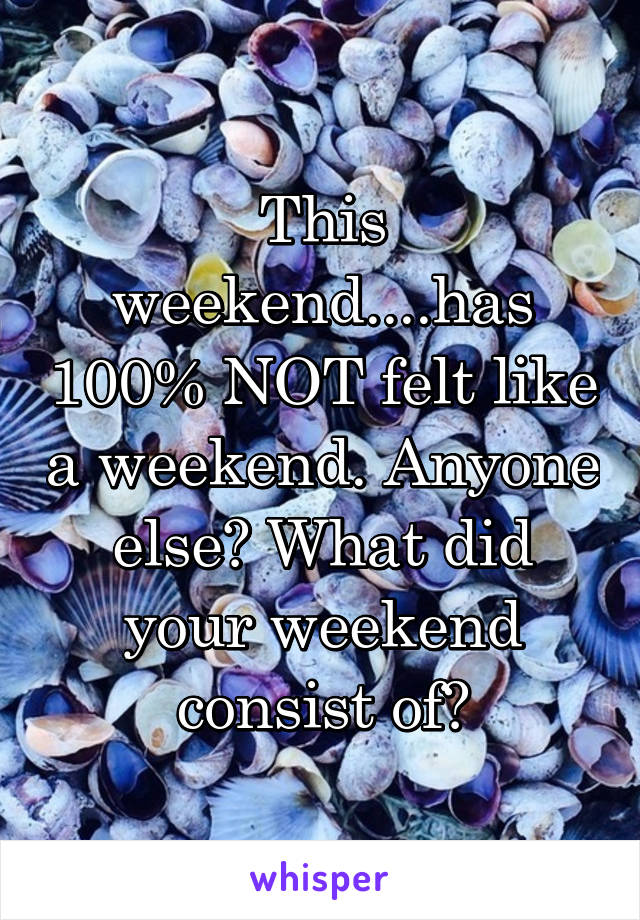 This weekend....has 100% NOT felt like a weekend. Anyone else? What did your weekend consist of?