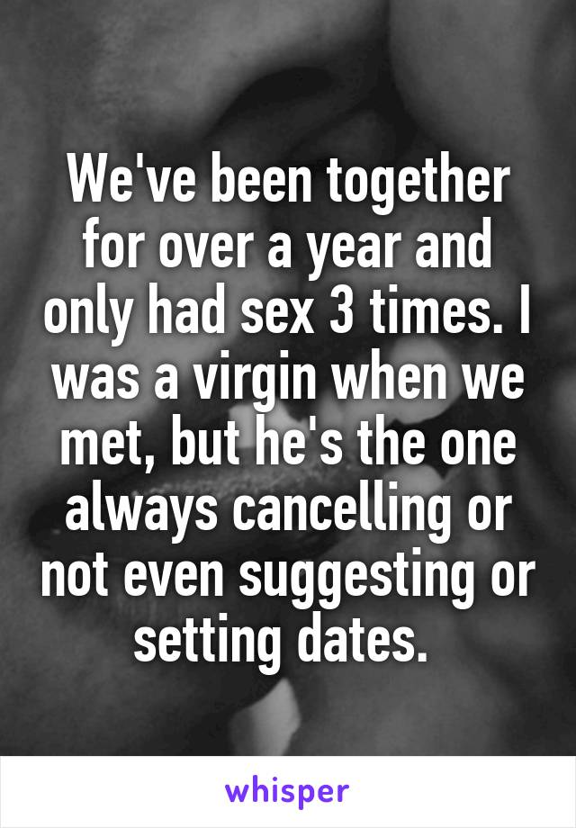 We've been together for over a year and only had sex 3 times. I was a virgin when we met, but he's the one always cancelling or not even suggesting or setting dates.