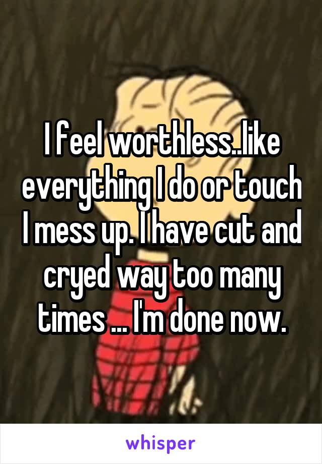 I feel worthless..like everything I do or touch I mess up. I have cut and cryed way too many times ... I'm done now.