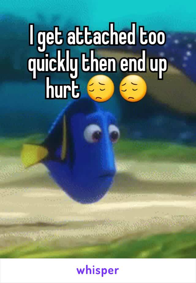 I get attached too quickly then end up hurt 😔😔