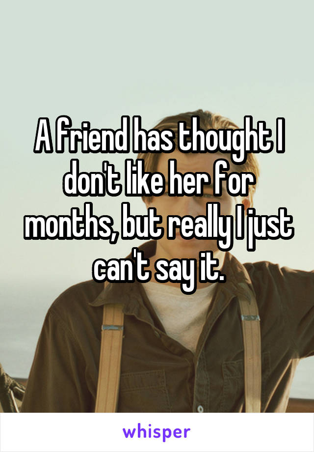 A friend has thought I don't like her for months, but really I just can't say it.