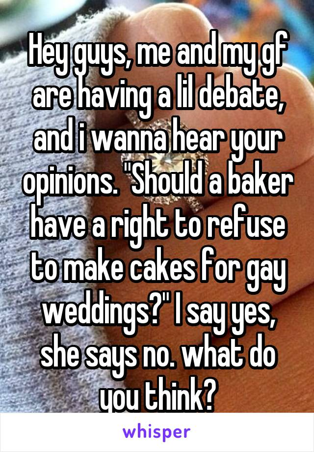 "Hey guys, me and my gf are having a lil debate, and i wanna hear your opinions. ""Should a baker have a right to refuse to make cakes for gay weddings?"" I say yes, she says no. what do you think?"