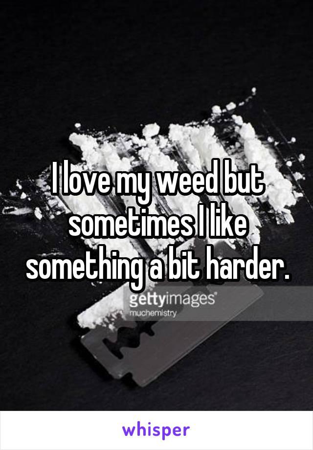 I love my weed but sometimes I like something a bit harder.