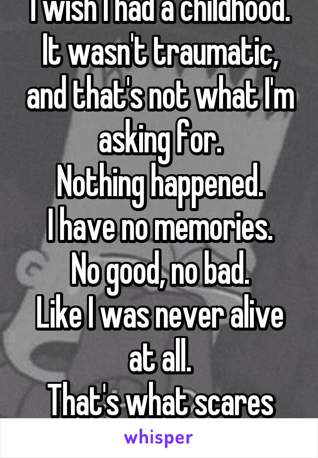 I wish I had a childhood. It wasn't traumatic, and that's not what I'm asking for. Nothing happened. I have no memories. No good, no bad. Like I was never alive at all. That's what scares me.
